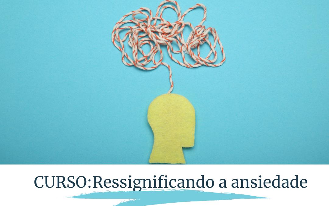 Curso Ressignificando a Ansiedade: Educando a mente ansiosa para o bem-estar e realização